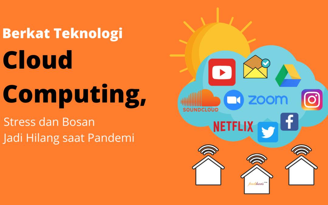 Berkat Teknologi Cloud Computing, Stress dan Bosan Jadi Hilang saat Pandemi